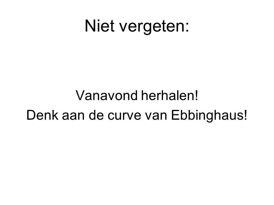 Niet vergeten: Vanavond herhalen! Denk aan de curve van Ebbinghaus!