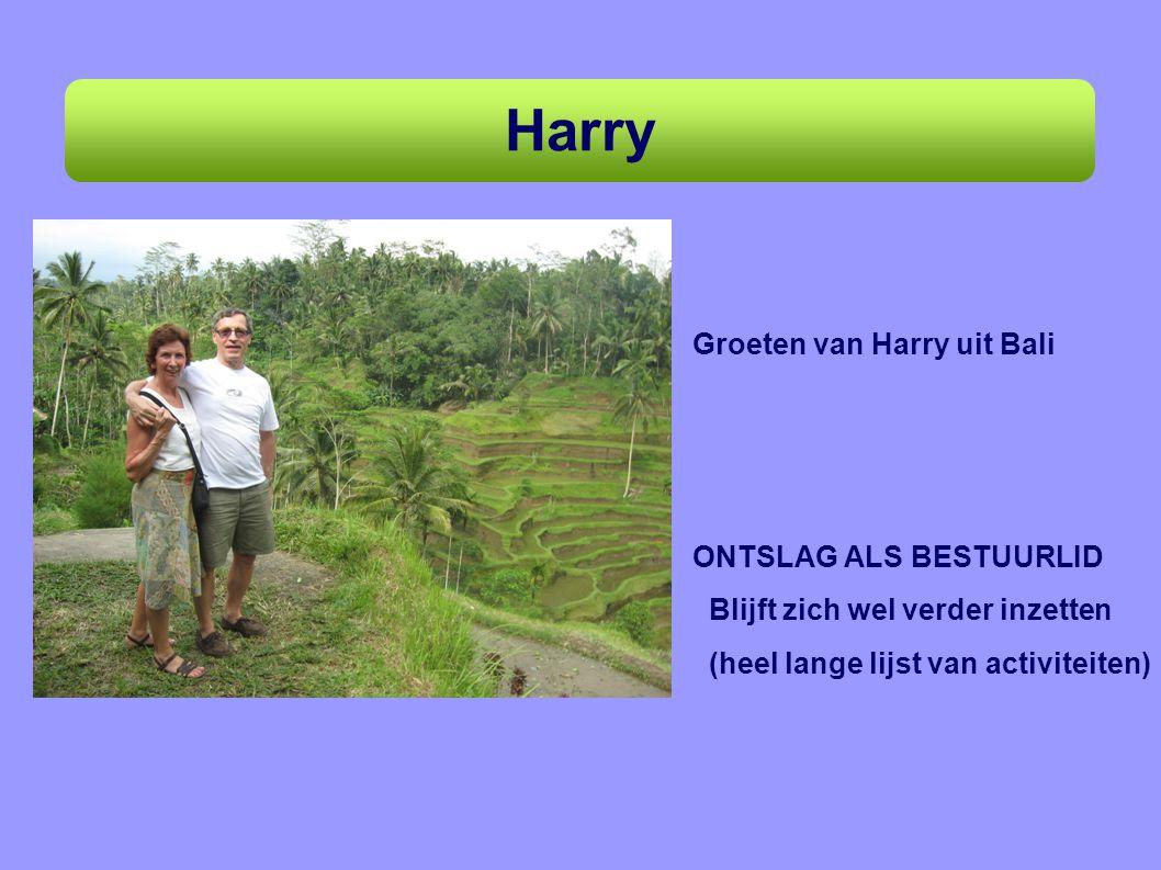 Harry Groeten van Harry uit Bali ONTSLAG ALS BESTUURLID Blijft zich wel verder inzetten (heel lange lijst van activiteiten)