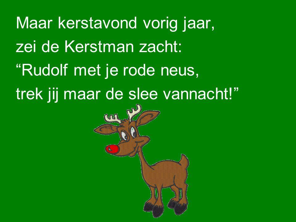 Maar kerstavond vorig jaar, zei de Kerstman zacht: Rudolf met je rode neus, trek jij maar de slee vannacht!