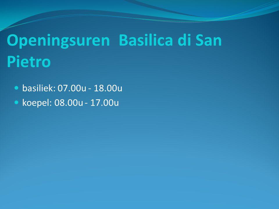 Openingsuren Basilica di San Pietro basiliek: 07.00u - 18.00u koepel: 08.00u - 17.00u