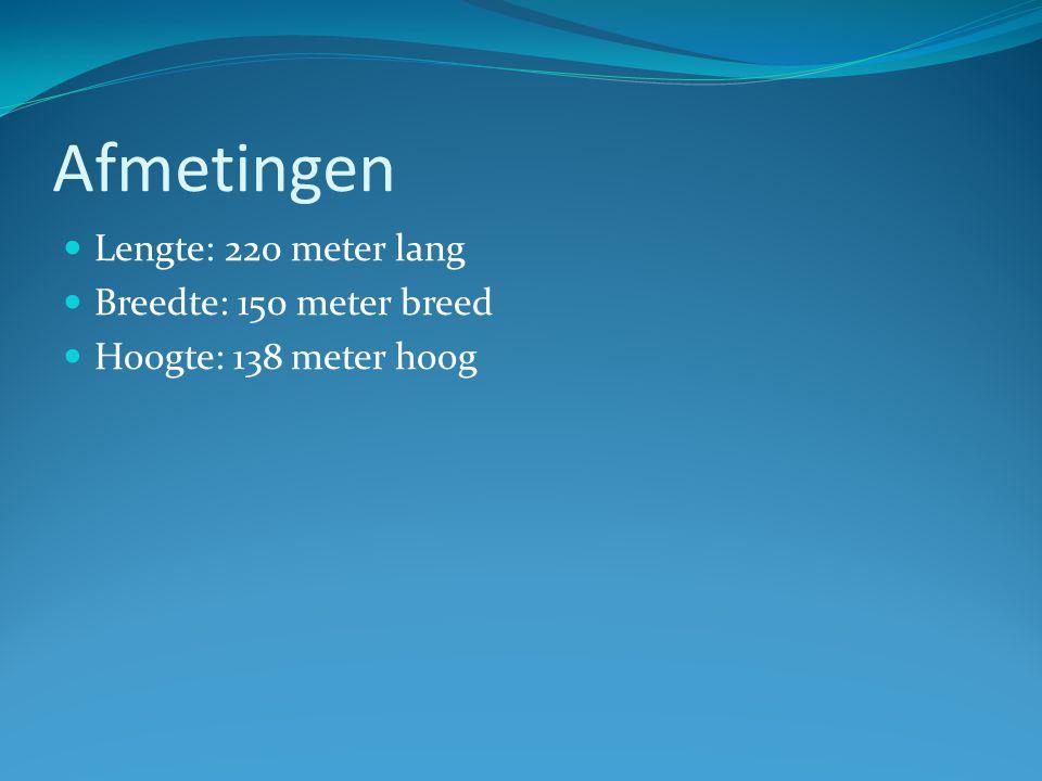 Afmetingen Lengte: 220 meter lang Breedte: 150 meter breed Hoogte: 138 meter hoog