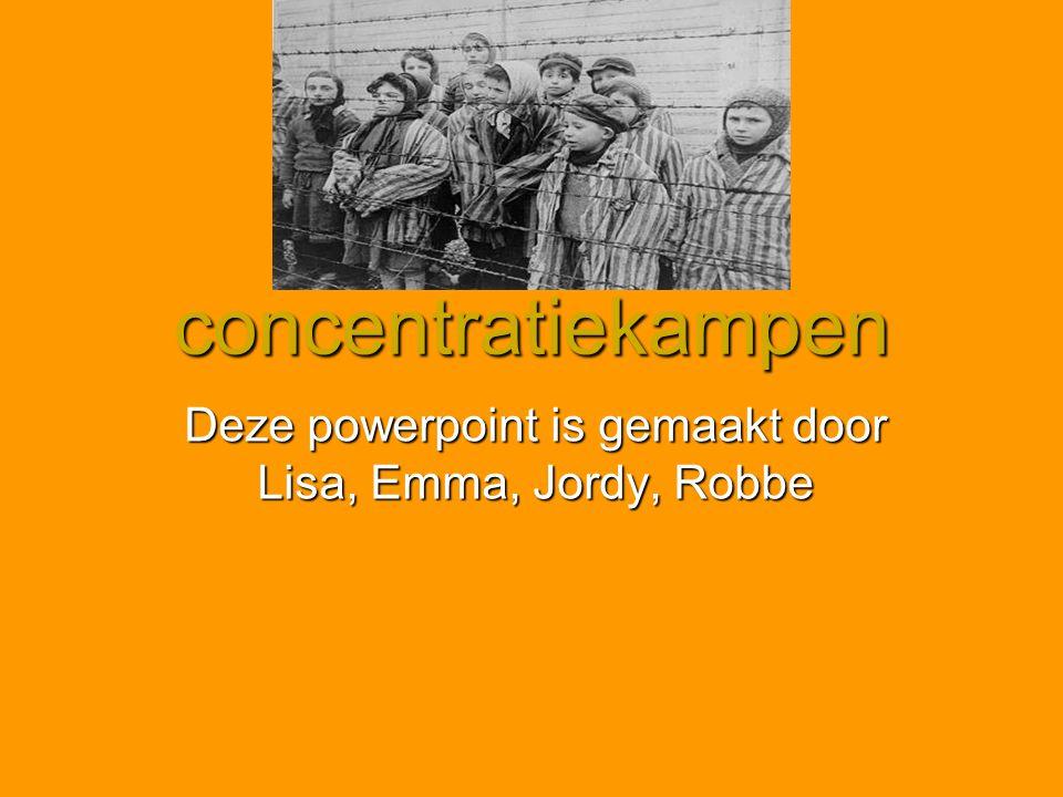 concentratiekampen Deze powerpoint is gemaakt door Lisa, Emma, Jordy, Robbe