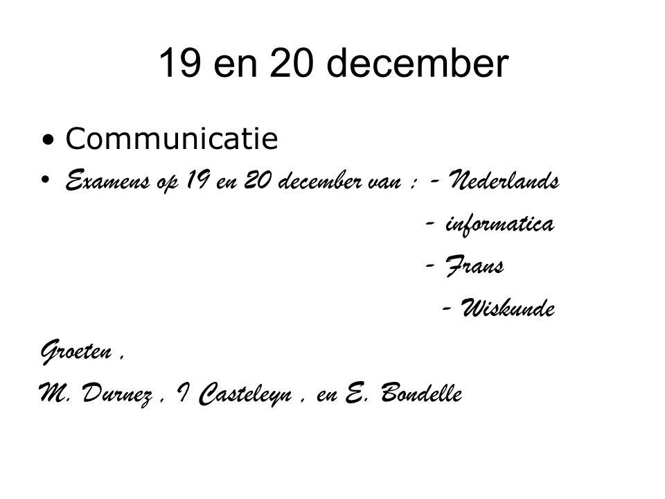 19 en 20 december Communicatie Examens op 19 en 20 december van : - Nederlands - informatica - Frans - Wiskunde Groeten, M. Durnez, I Casteleyn, en E.