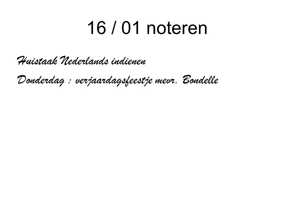 16 / 01 noteren Huistaak Nederlands indienen Donderdag : verjaardagsfeestje mevr. Bondelle