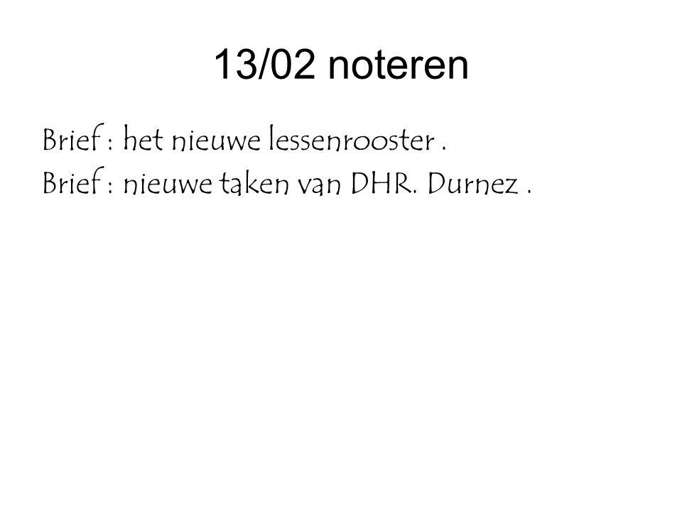 13/02 noteren Brief : het nieuwe lessenrooster. Brief : nieuwe taken van DHR. Durnez.
