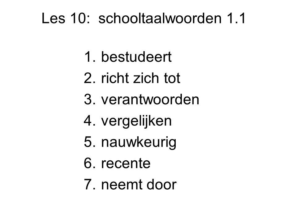 Les 10: schooltaalwoorden 1.1 1.bestudeert 2.richt zich tot 3.verantwoorden 4.vergelijken 5.nauwkeurig 6.recente 7.neemt door