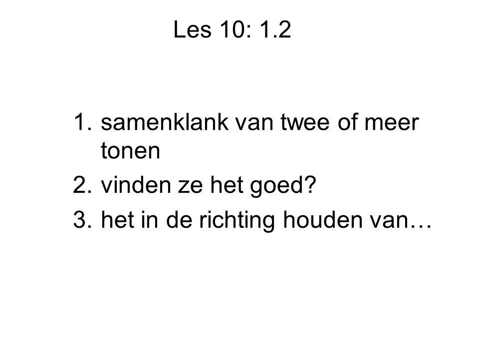Les 10: 1.2 1.samenklank van twee of meer tonen 2.vinden ze het goed.