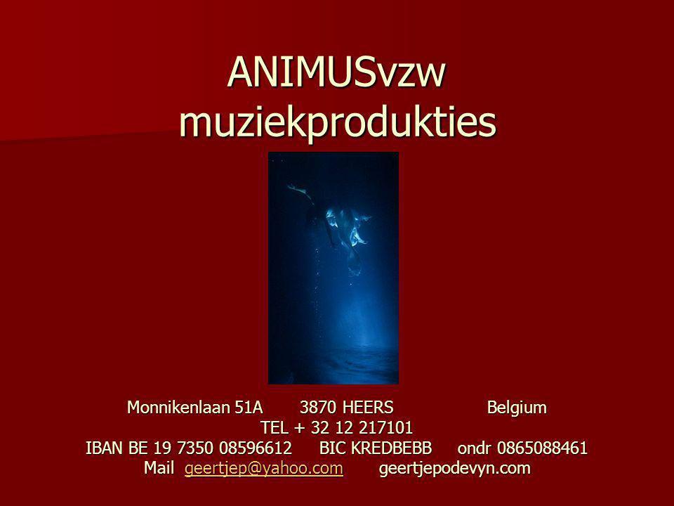 ANIMUSvzw muziekprodukties Monnikenlaan 51A 3870 HEERS Belgium TEL + 32 12 217101 IBAN BE 19 7350 08596612 BIC KREDBEBB ondr 0865088461 Mail geertjep@yahoo.com geertjepodevyn.com geertjep@yahoo.com