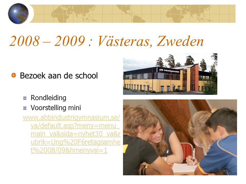 2008 – 2009 : Västeras, Zweden Bezoek aan de school Rondleiding Voorstelling mini www.abbindustrigymnasium.se/ va/default.asp?meny=menu_ main_va&sida=
