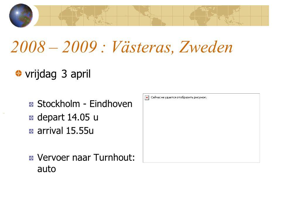 2008 – 2009 : Västeras, Zweden vrijdag 3 april Stockholm - Eindhoven depart 14.05 u arrival 15.55u Vervoer naar Turnhout: auto