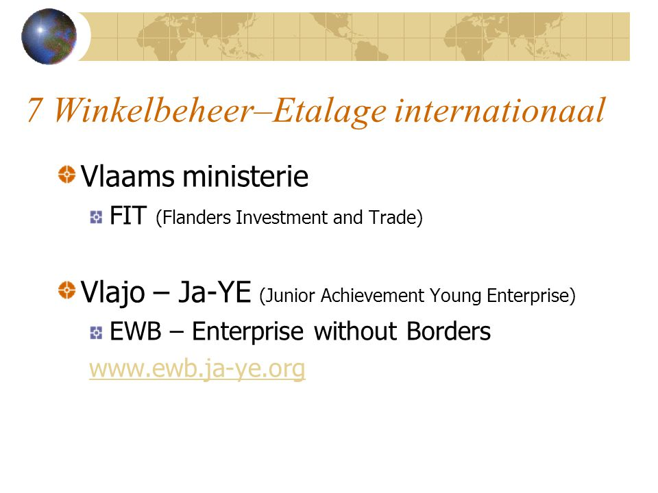 7 Winkelbeheer–Etalage internationaal Vlaams ministerie FIT (Flanders Investment and Trade) Vlajo – Ja-YE (Junior Achievement Young Enterprise) EWB – Enterprise without Borders www.ewb.ja-ye.org