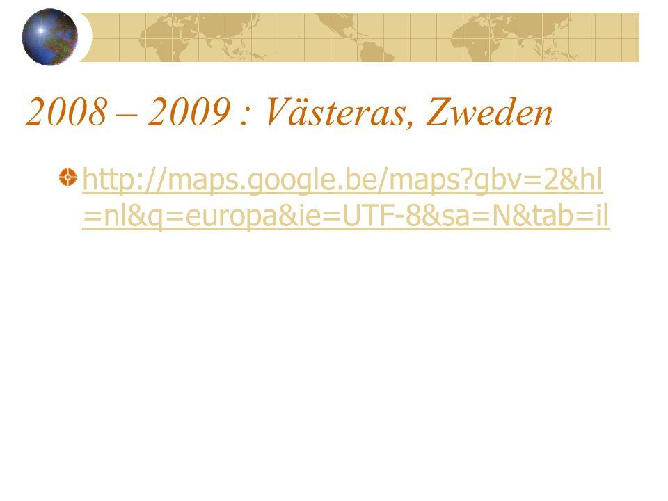 2008 – 2009 : Västeras, Zweden http://maps.google.be/maps?gbv=2&hl =nl&q=europa&ie=UTF-8&sa=N&tab=il