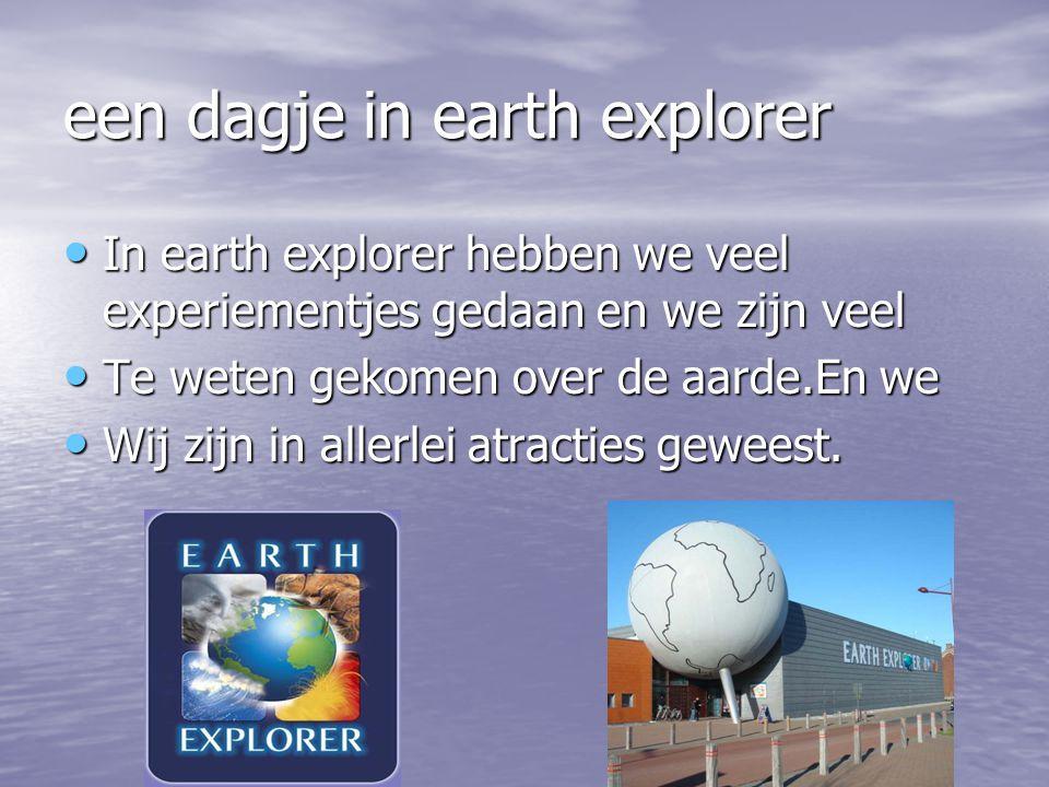 een dagje in earth explorer In earth explorer hebben we veel experiementjes gedaan en we zijn veel In earth explorer hebben we veel experiementjes gedaan en we zijn veel Te weten gekomen over de aarde.En we Te weten gekomen over de aarde.En we Wij zijn in allerlei atracties geweest.