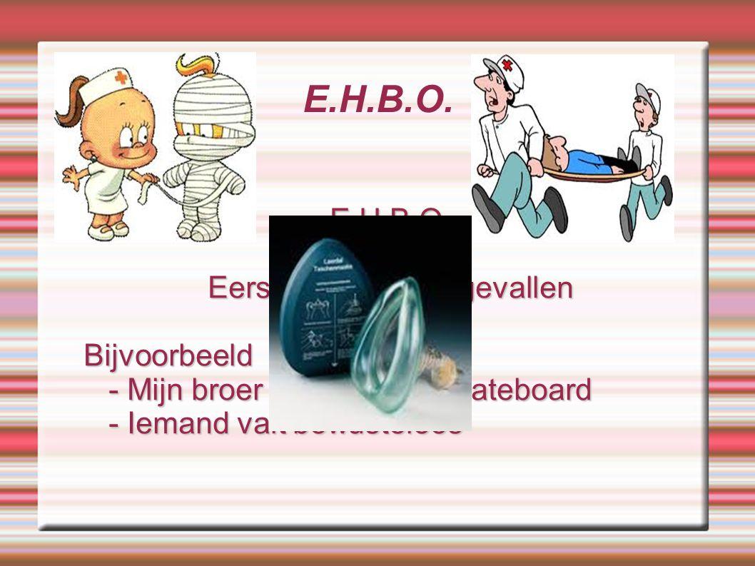 E.H.B.O. E.H.B.O.= Eerste Hulp Bij Ongevallen Bijvoorbeeld - Mijn broer valt met zijn skateboard - Mijn broer valt met zijn skateboard - Iemand valt b