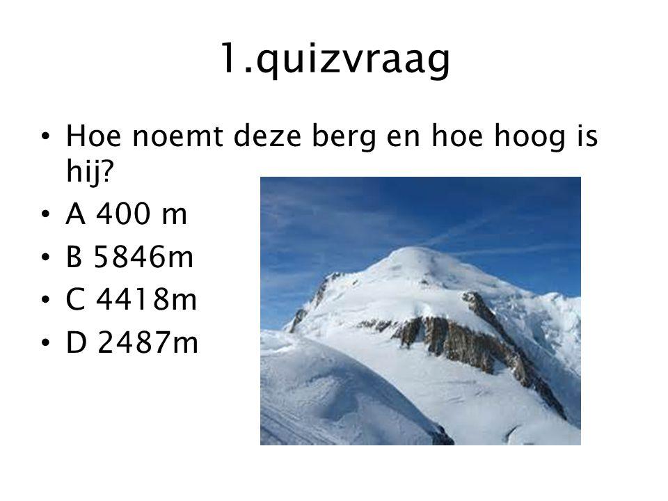 1.quizvraag Hoe noemt deze berg en hoe hoog is hij? A 400 m B 5846m C 4418m D 2487m