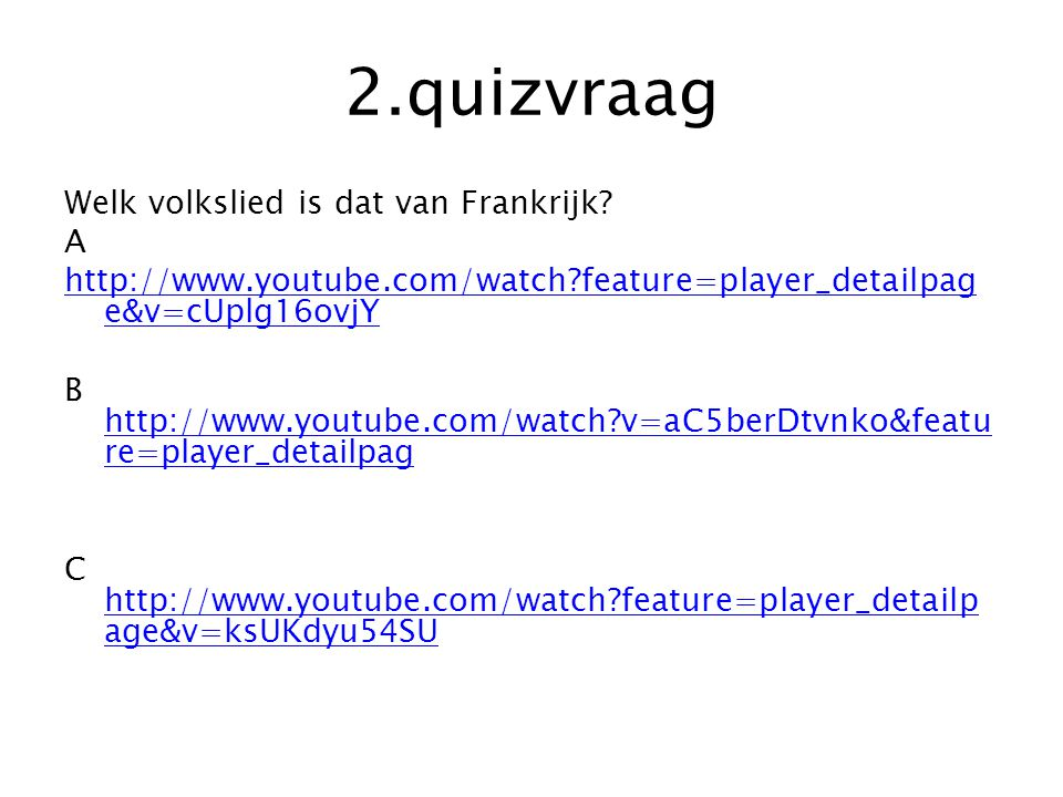 2.quizvraag Welk volkslied is dat van Frankrijk? A http://www.youtube.com/watch?feature=player_detailpag e&v=cUplg16ovjY B http://www.youtube.com/watc