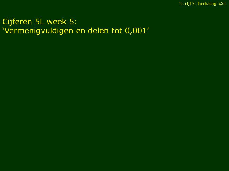 Cijferen 5L week 5: 'Vermenigvuldigen en delen tot 0,001' 5L cijf 5: 'herhaling' ©JL