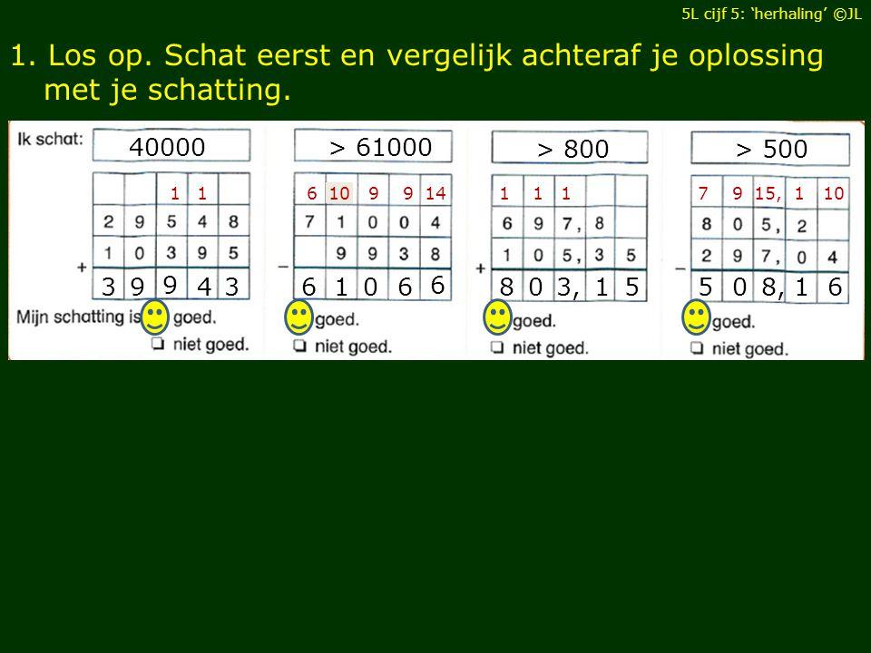 1.Los op. Schat eerst en vergelijk achteraf je oplossing met je schatting.