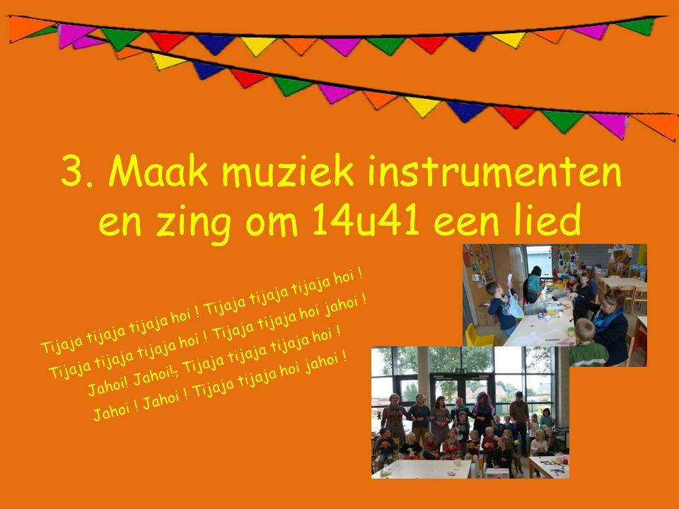 3. Maak muziek instrumenten en zing om 14u41 een lied Tijaja tijaja tijaja hoi ! Tijaja tijaja tijaja hoi ! Tijaja tijaja hoi jahoi ! Jahoi! Jahoi!, T