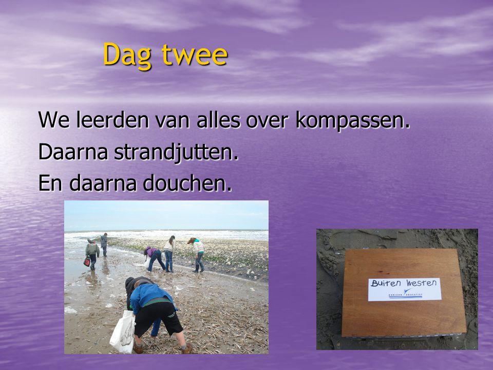 Dag twee Dag twee We leerden van alles over kompassen. Daarna strandjutten. En daarna douchen.