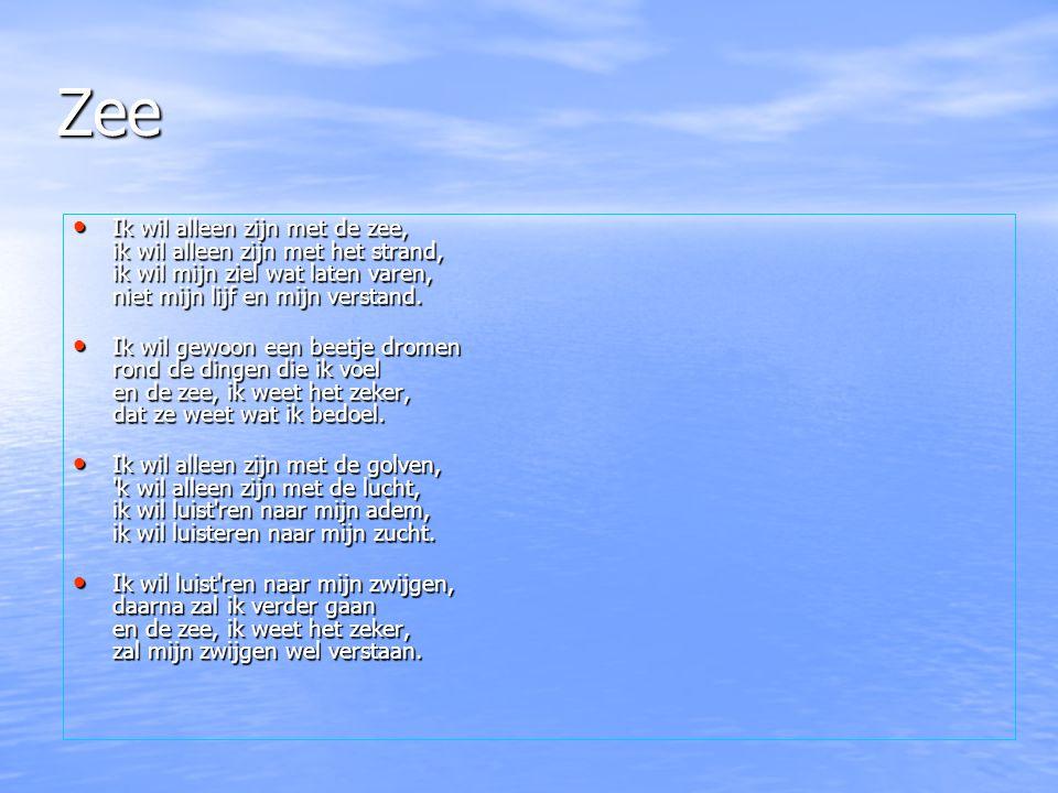 Zee Ik wil alleen zijn met de zee, ik wil alleen zijn met het strand, ik wil mijn ziel wat laten varen, niet mijn lijf en mijn verstand. Ik wil gewoon