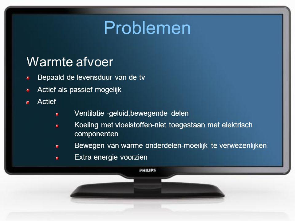 Problemen Warmte afvoer Bepaald de levensduur van de tv Actief als passief mogelijk Actief Ventilatie -geluid,bewegende delen Koeling met vloeistoffen-niet toegestaan met elektrisch componenten Bewegen van warme onderdelen-moeilijk te verwezenlijken Extra energie voorzien