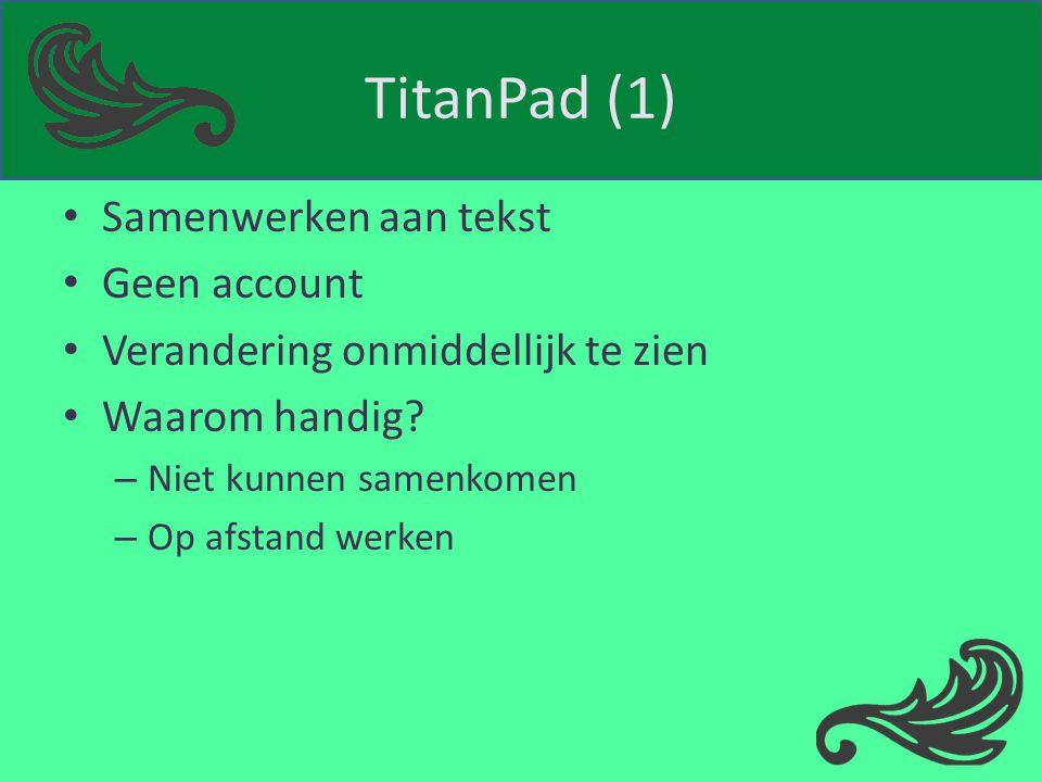 TitanPad (1) Samenwerken aan tekst Geen account Verandering onmiddellijk te zien Waarom handig? – Niet kunnen samenkomen – Op afstand werken