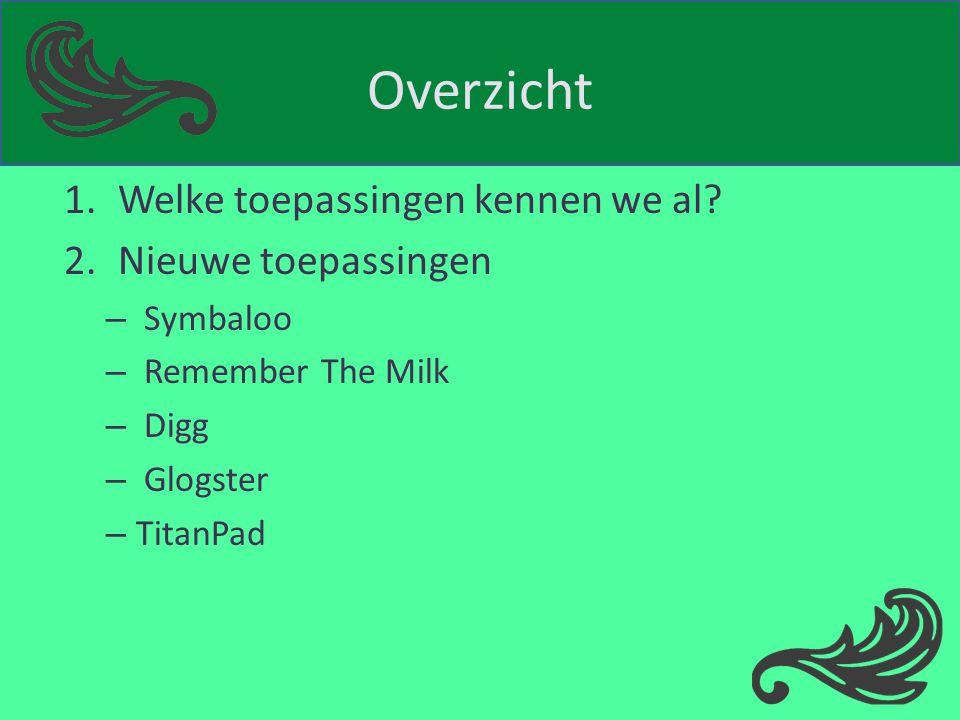 Overzicht 1.Welke toepassingen kennen we al? 2.Nieuwe toepassingen – Symbaloo – Remember The Milk – Digg – Glogster – TitanPad