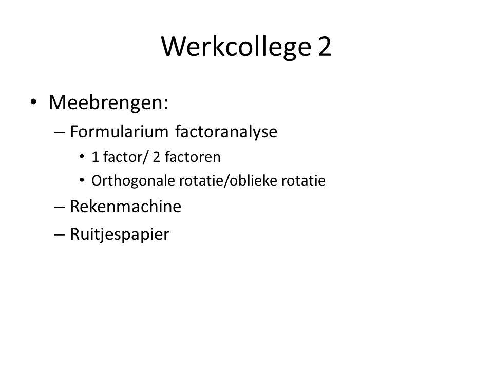 Werkcollege 2 Meebrengen: – Formularium factoranalyse 1 factor/ 2 factoren Orthogonale rotatie/oblieke rotatie – Rekenmachine – Ruitjespapier