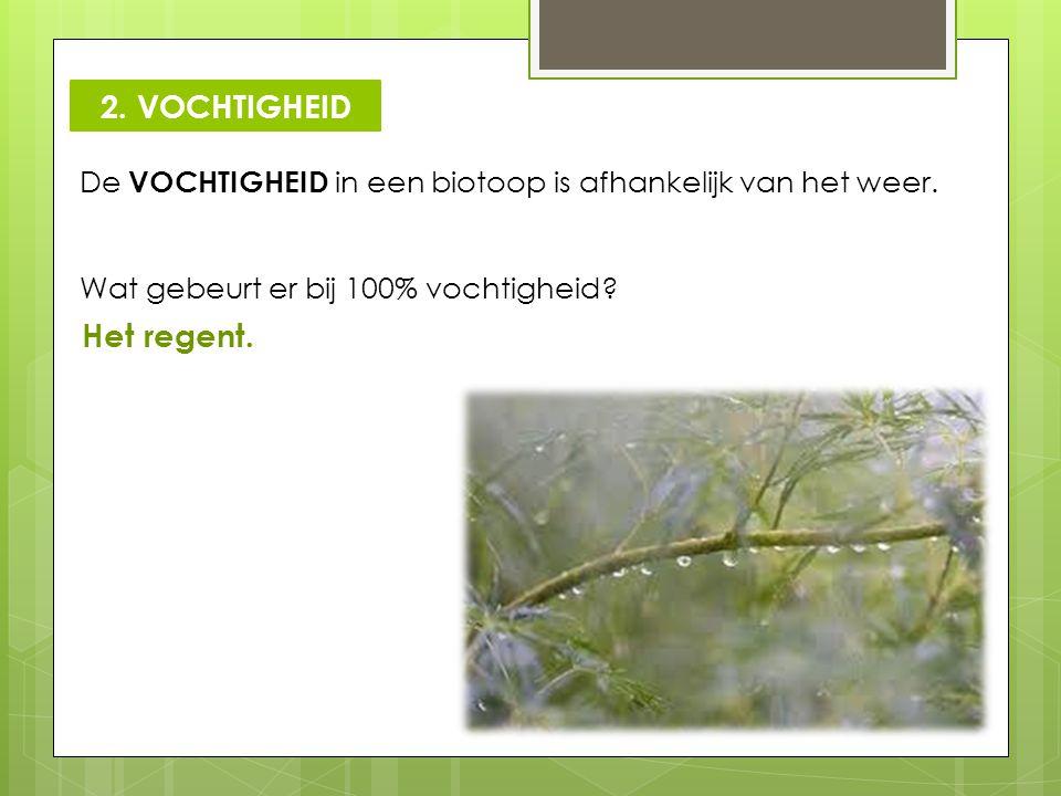 De VOCHTIGHEID in een biotoop is afhankelijk van het weer. Wat gebeurt er bij 100% vochtigheid? Het regent. 2. VOCHTIGHEID