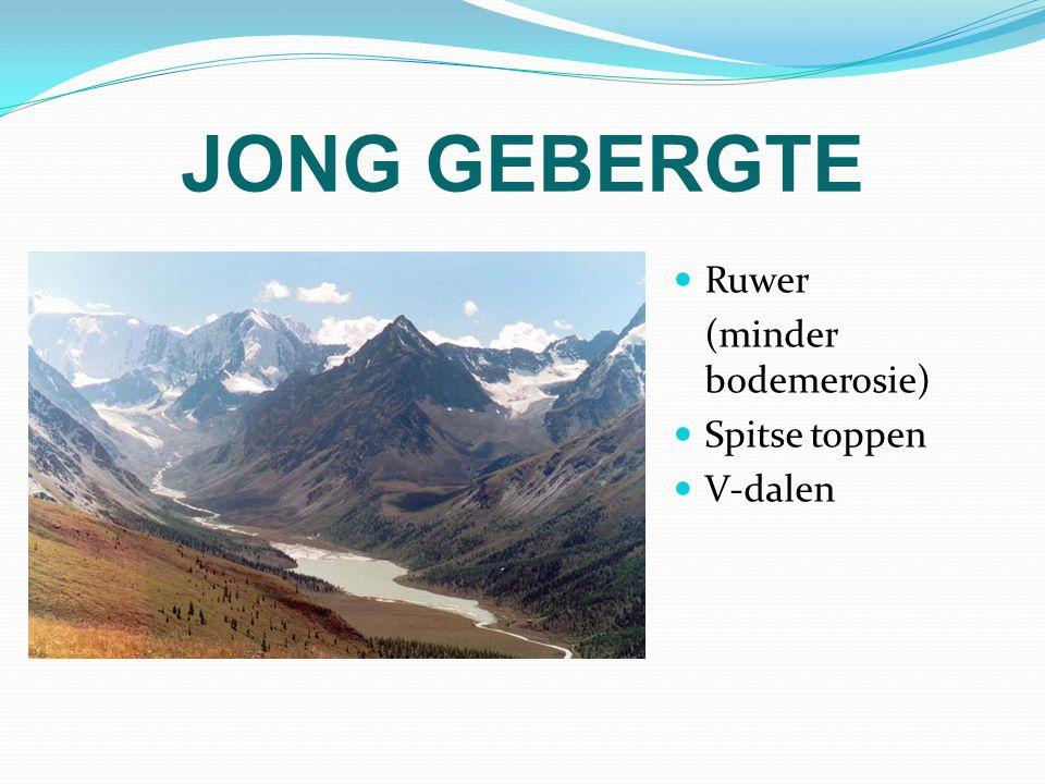 JONG GEBERGTE Ruwer (minder bodemerosie) Spitse toppen V-dalen