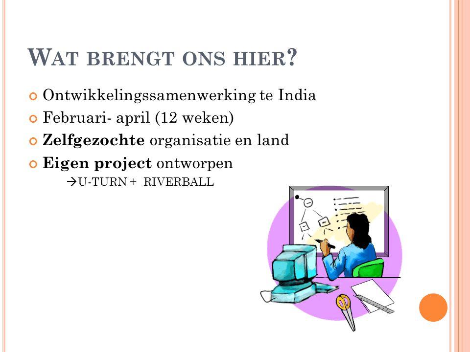 W AT BRENGT ONS HIER ? Ontwikkelingssamenwerking te India Februari- april (12 weken) Zelfgezochte organisatie en land Eigen project ontworpen  U-TURN