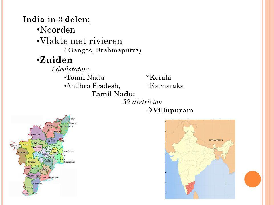 India in 3 delen: Noorden Vlakte met rivieren ( Ganges, Brahmaputra) Zuiden 4 deelstaten: Tamil Nadu*Kerala Andhra Pradesh, *Karnataka Tamil Nadu: 32 districten  Villupuram