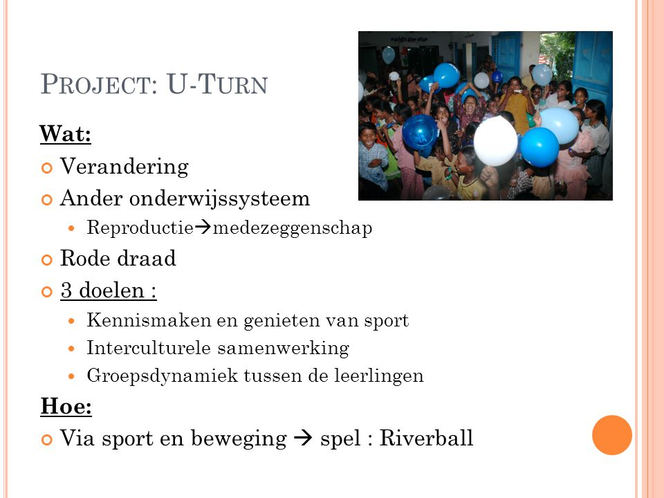 P ROJECT : U-T URN Wat: Verandering Ander onderwijssysteem Reproductie  medezeggenschap Rode draad 3 doelen : Kennismaken en genieten van sport Interculturele samenwerking Groepsdynamiek tussen de leerlingen Hoe: Via sport en beweging  spel : Riverball