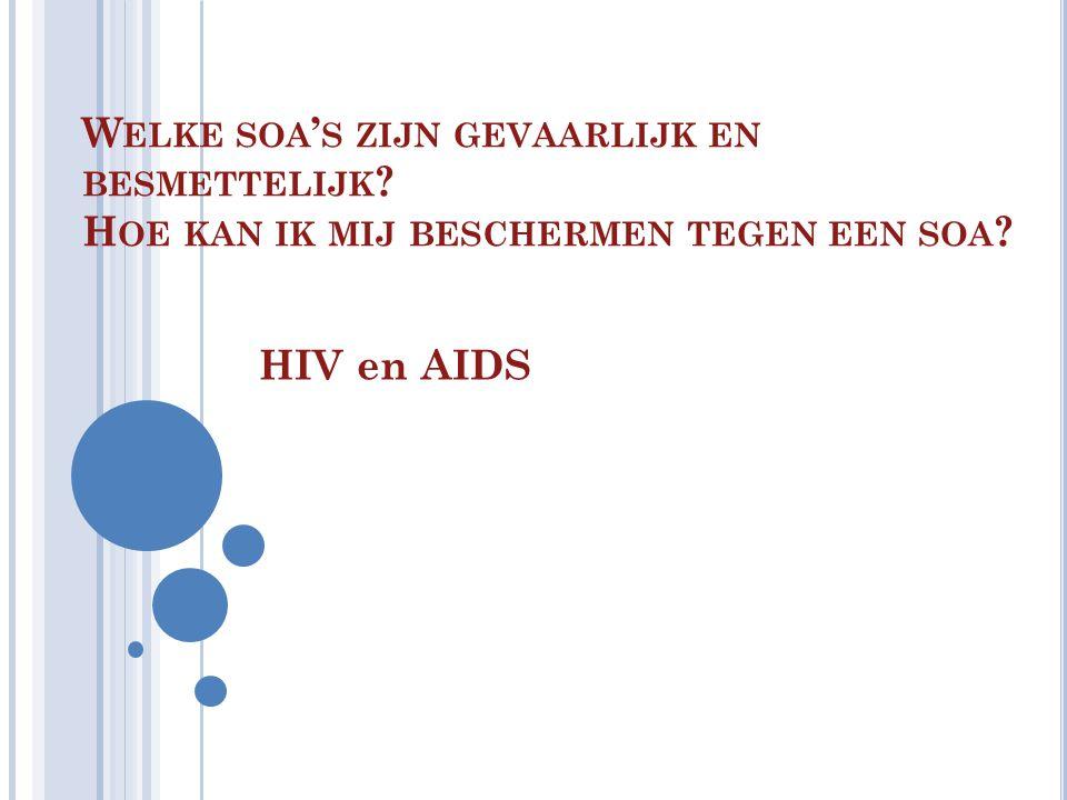 W ELKE SOA ' S ZIJN GEVAARLIJK EN BESMETTELIJK ? H OE KAN IK MIJ BESCHERMEN TEGEN EEN SOA ? HIV en AIDS