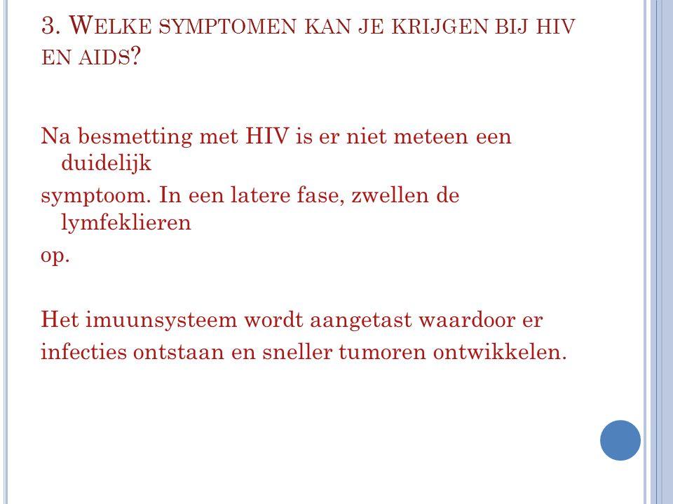 3. W ELKE SYMPTOMEN KAN JE KRIJGEN BIJ HIV EN AIDS ? Na besmetting met HIV is er niet meteen een duidelijk symptoom. In een latere fase, zwellen de ly