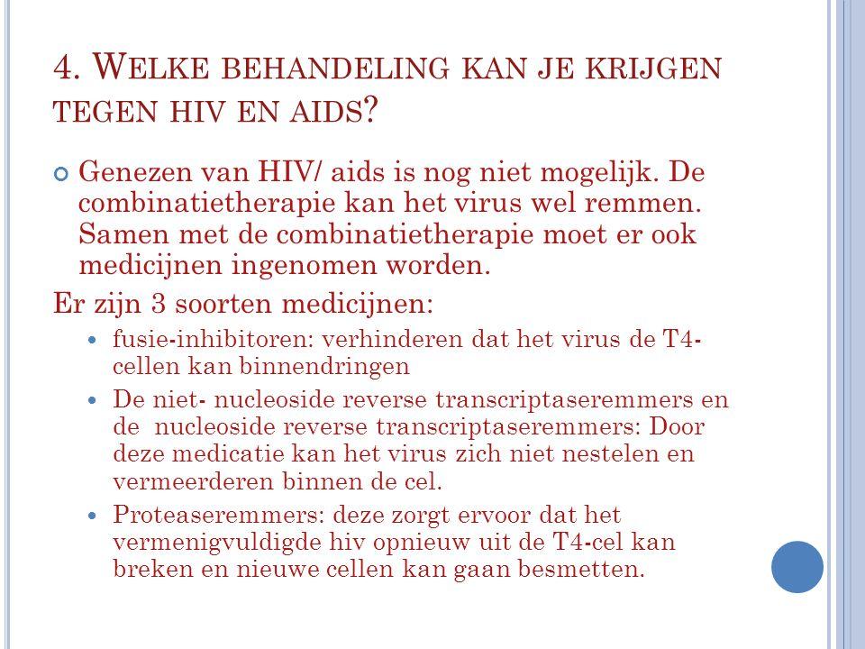 4. W ELKE BEHANDELING KAN JE KRIJGEN TEGEN HIV EN AIDS ? Genezen van HIV/ aids is nog niet mogelijk. De combinatietherapie kan het virus wel remmen. S