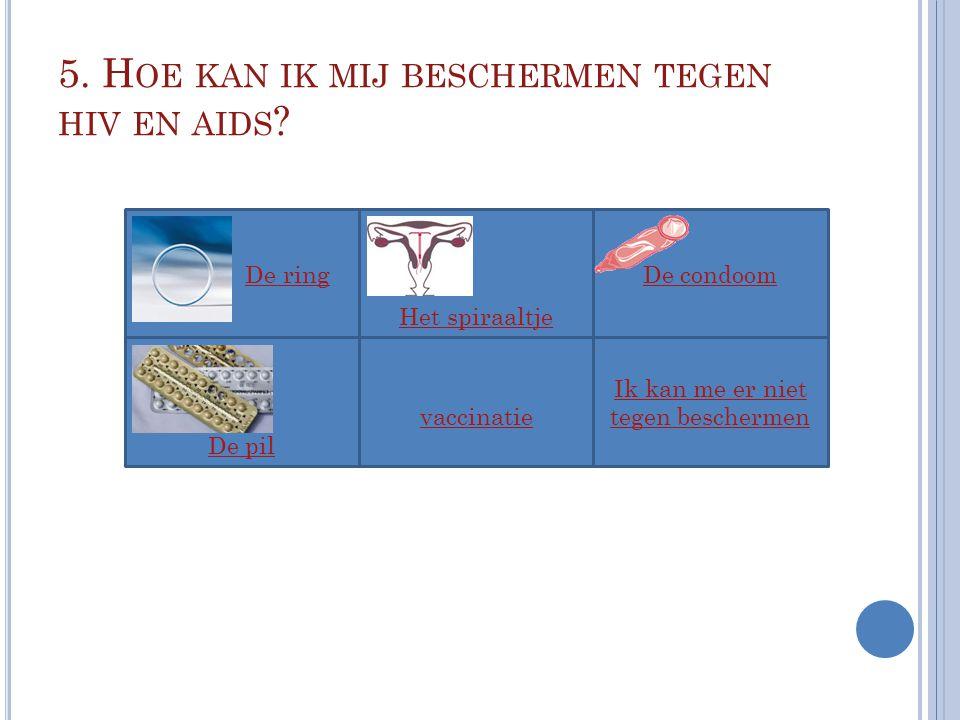 5. H OE KAN IK MIJ BESCHERMEN TEGEN HIV EN AIDS ? De ring vaccinatie Ik kan me er niet tegen beschermen De condoom Het spiraaltje De pil