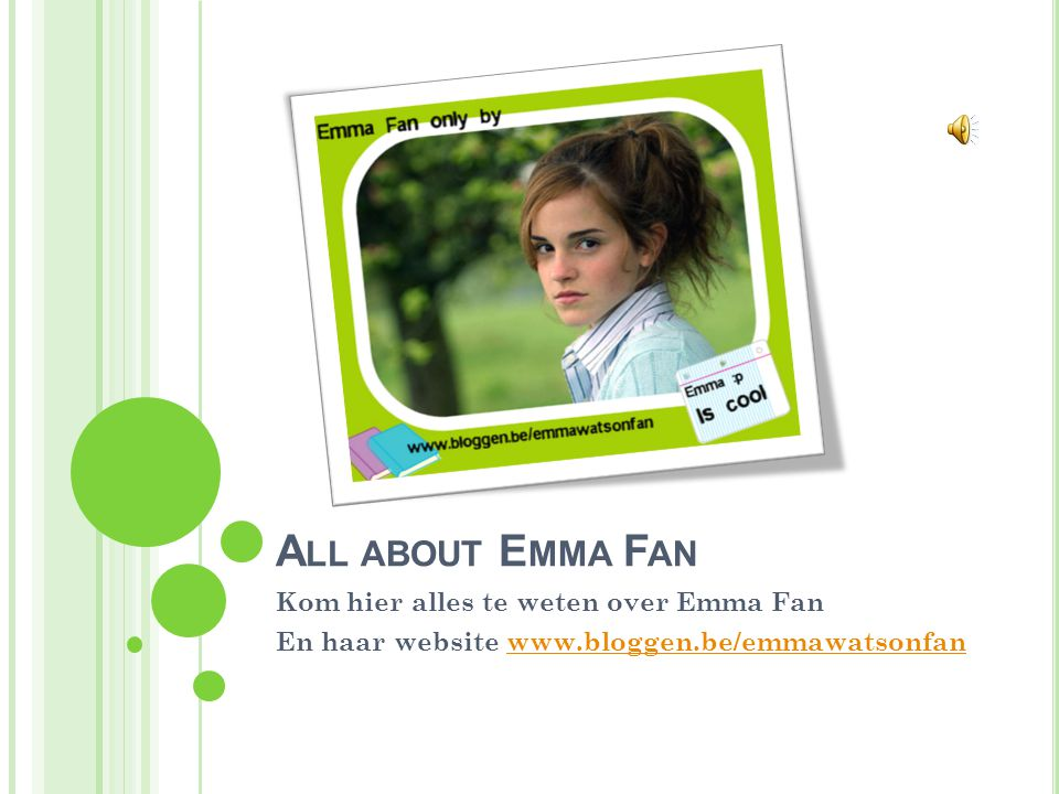 A LL ABOUT E MMA F AN Kom hier alles te weten over Emma Fan En haar website www.bloggen.be/emmawatsonfanwww.bloggen.be/emmawatsonfan