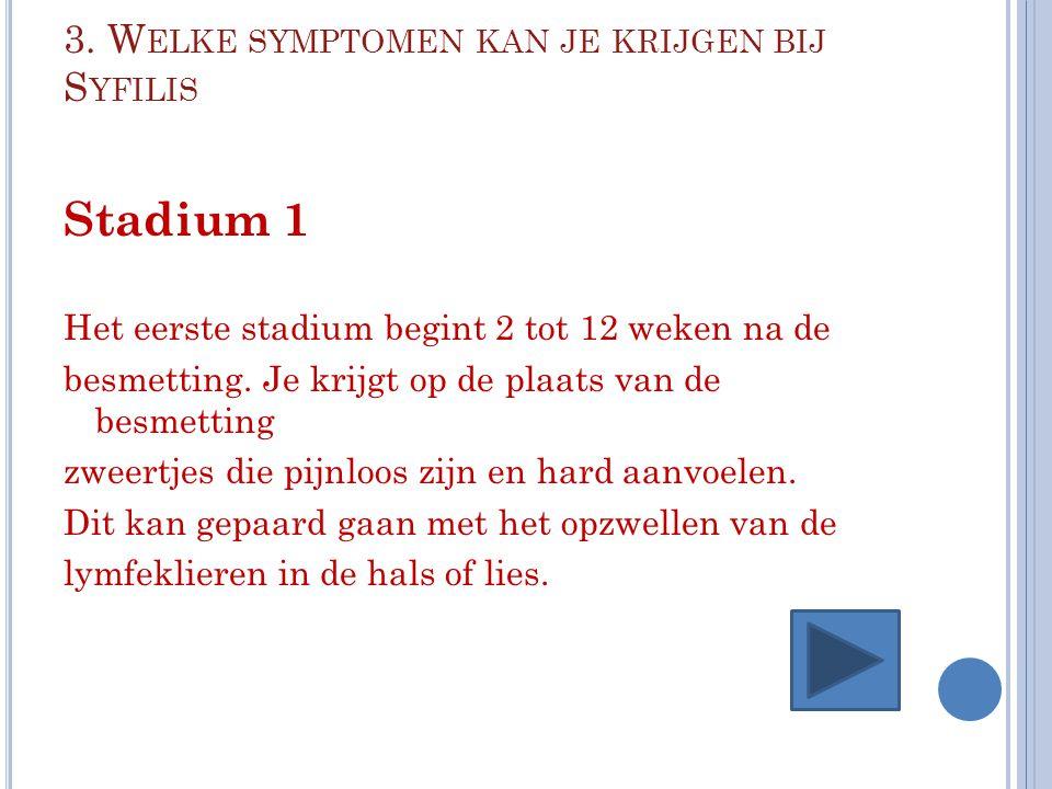 3. W ELKE SYMPTOMEN KAN JE KRIJGEN BIJ S YFILIS Stadium 1 Het eerste stadium begint 2 tot 12 weken na de besmetting. Je krijgt op de plaats van de bes