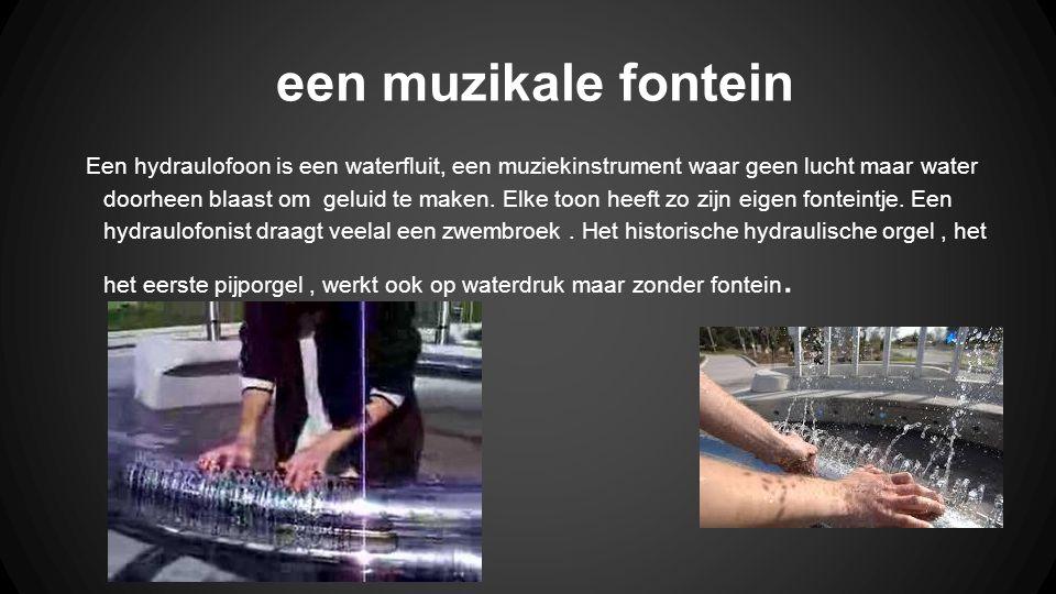 een muzikale fontein Een hydraulofoon is een waterfluit, een muziekinstrument waar geen lucht maar water doorheen blaast om geluid te maken. Elke toon