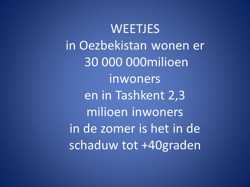 WEETJES in Oezbekistan wonen er 30 000 000milioen inwoners en in Tashkent 2,3 milioen inwoners in de zomer is het in de schaduw tot +40graden