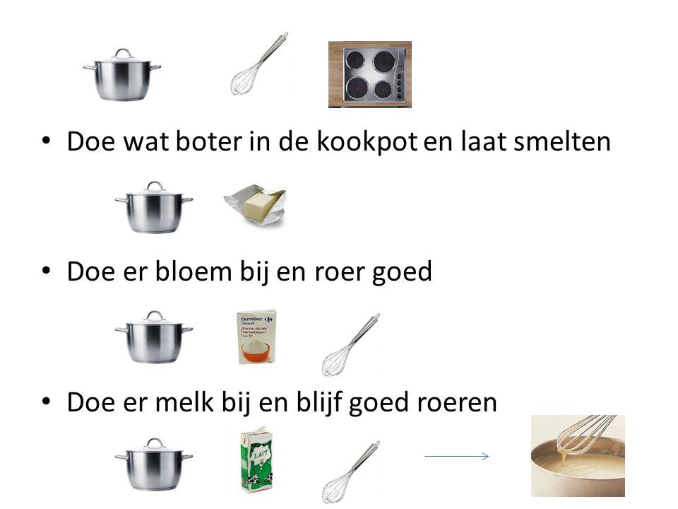 Doe wat boter in de kookpot en laat smelten Doe er bloem bij en roer goed Doe er melk bij en blijf goed roeren