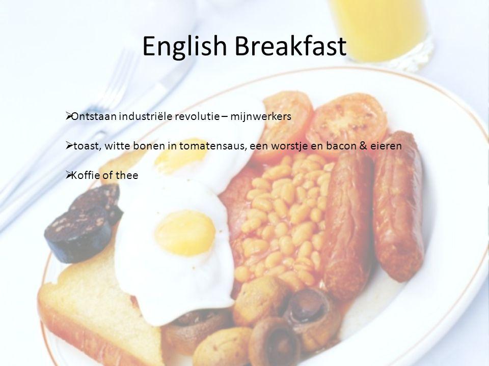 English Breakfast  Ontstaan industriële revolutie – mijnwerkers  toast, witte bonen in tomatensaus, een worstje en bacon & eieren  Koffie of thee
