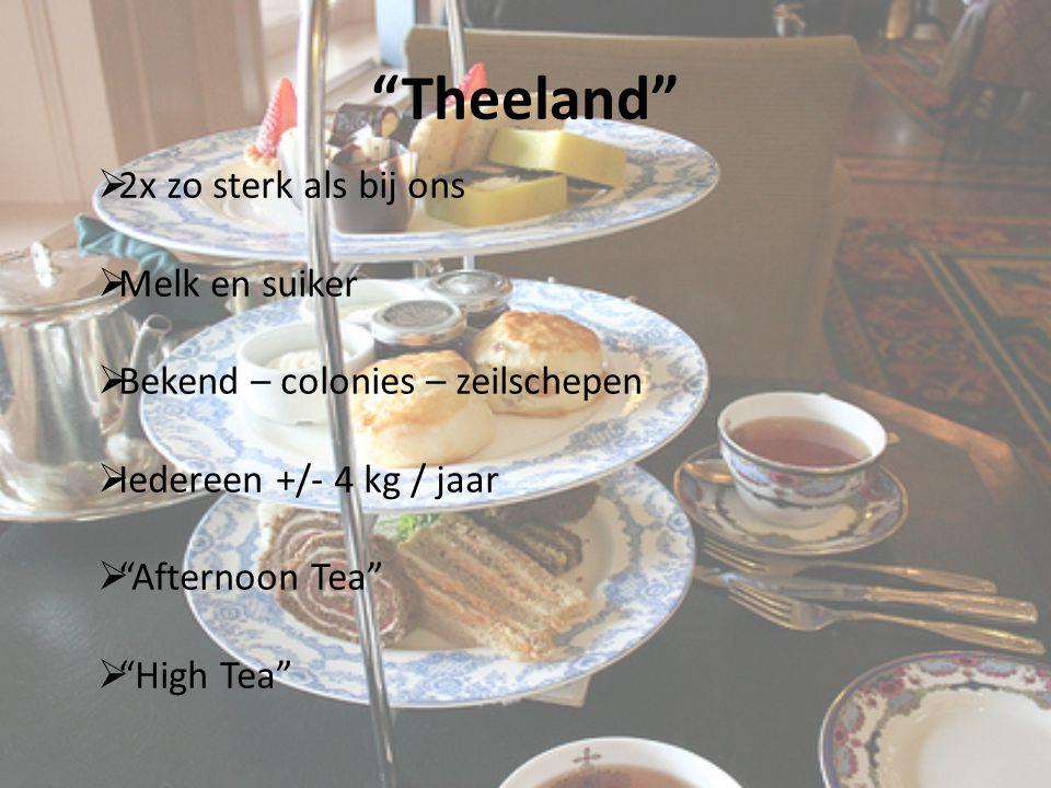 Theeland  2x zo sterk als bij ons  Melk en suiker  Bekend – colonies – zeilschepen  Iedereen +/- 4 kg / jaar  Afternoon Tea  High Tea