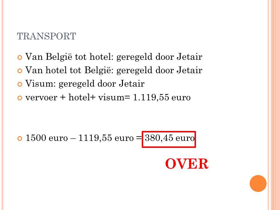 TRANSPORT Van België tot hotel: geregeld door Jetair Van hotel tot België: geregeld door Jetair Visum: geregeld door Jetair vervoer + hotel+ visum= 1.119,55 euro 1500 euro – 1119,55 euro = 380,45 euro OVER