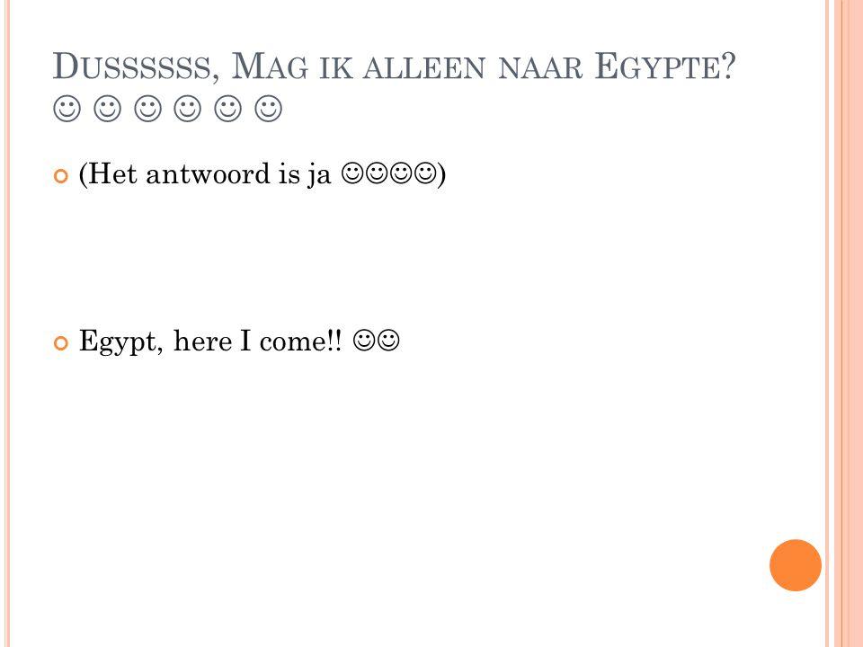 D USSSSSS, M AG IK ALLEEN NAAR E GYPTE ? (Het antwoord is ja ) Egypt, here I come!!