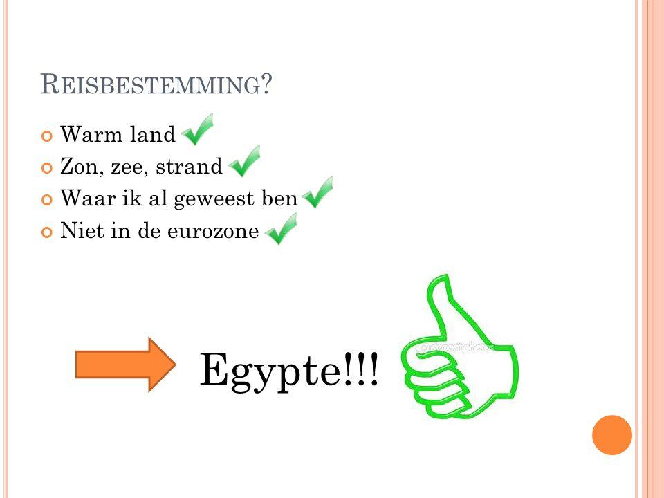 R EISBESTEMMING ? Warm land Zon, zee, strand Waar ik al geweest ben Niet in de eurozone Egypte!!!