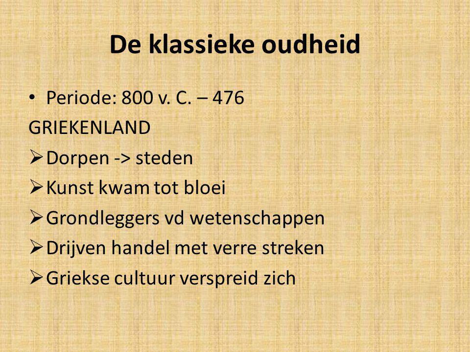 De klassieke oudheid Periode: 800 v. C. – 476 GRIEKENLAND  Dorpen -> steden  Kunst kwam tot bloei  Grondleggers vd wetenschappen  Drijven handel m