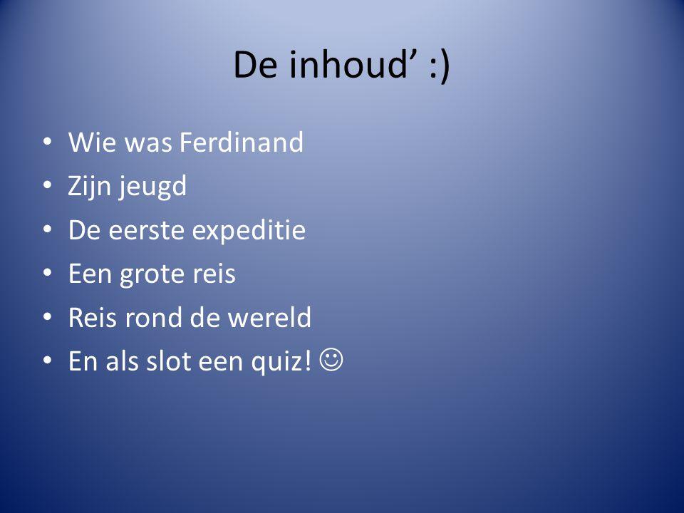 De inhoud' :) Wie was Ferdinand Zijn jeugd De eerste expeditie Een grote reis Reis rond de wereld En als slot een quiz!